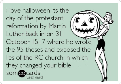 i love halloween its the day of the protestant reformation by Martin Luther back in on 31 October 1517 where he wrote the 95 theses and exposed the lies of the RC church in which they changed your bible