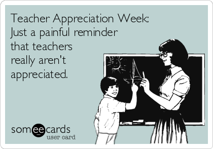 Teacher Appreciation Week: Just a painful reminder  that teachers  really aren't  appreciated.