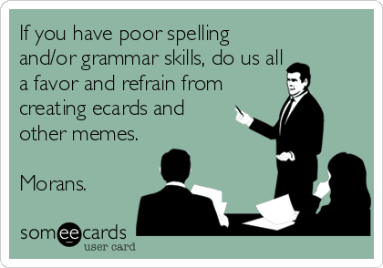 If you have poor spelling and/or grammar skills, do us all a favor and refrain from creating ecards and other memes.  Morans.