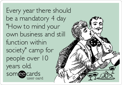 """Every year there should be a mandatory 4 day """"How to mind your own business and still function within society"""" camp for people over 10 years old."""