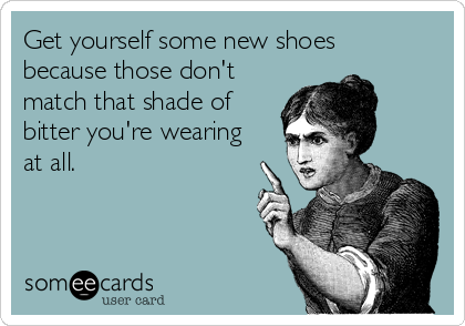 Get yourself some new shoes because those don't match that shade of bitter you're wearing at all.