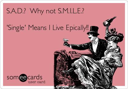 S.A.D.?  Why not S.M.I.L.E.?  'Single' Means I Live Epically!!