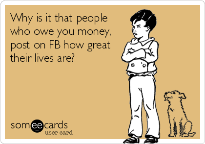 Why is it that people who owe you money, post on FB how great their lives are?