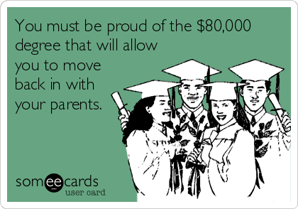 You must be proud of the $80,000 degree that will allow you to move back in with your parents.