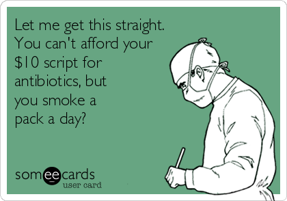 Let me get this straight. You can't afford your $10 script for  antibiotics, but you smoke a pack a day?
