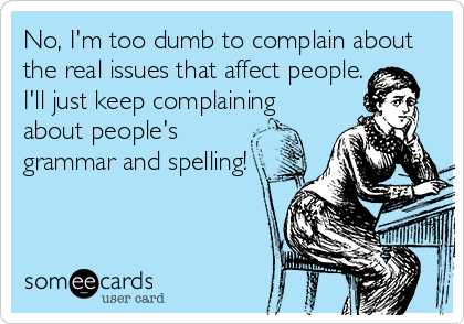No, I'm too dumb to complain about the real issues that affect people. I'll just keep complaining about people's grammar and spelling!