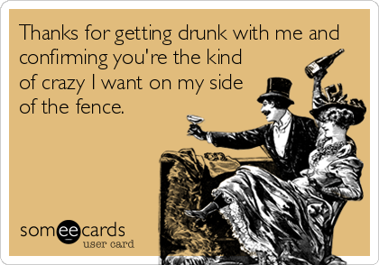 Thanks for getting drunk with me and confirming you're the kind of crazy I want on my side of the fence.