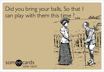 Did you bring your balls, So that I can play with them this time ?