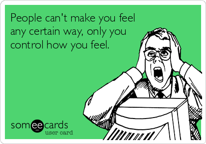 People can't make you feel any certain way, only you control how you feel.