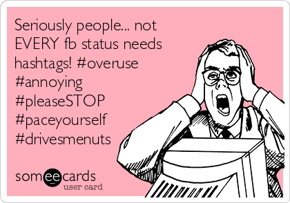 Seriously people... not EVERY fb status needs hashtags! #overuse #annoying #pleaseSTOP #paceyourself #drivesmenuts