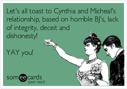 Let's all toast to Cynthia and Micheal's relationship, based on horrible BJ's, lack of integrity, deceit and  dishonesty!  YAY you!
