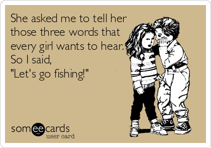 "She asked me to tell her those three words that every girl wants to hear. So I said,  ""Let's go fishing!"""