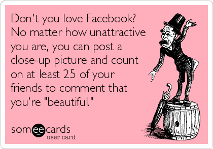 "Don't you love Facebook?  No matter how unattractive you are, you can post a close-up picture and count on at least 25 of your friends to comment that you're ""beautiful."""