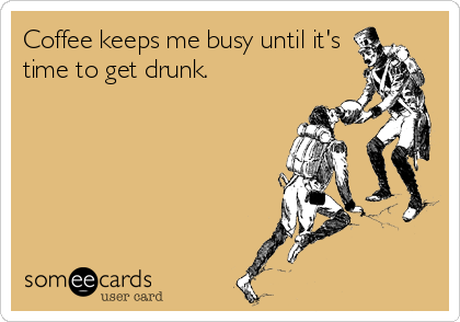 Coffee keeps me busy until it's time to get drunk.
