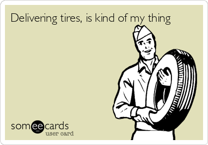 Delivering tires, is kind of my thing