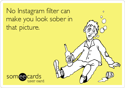 No Instagram filter can make you look sober in that picture.