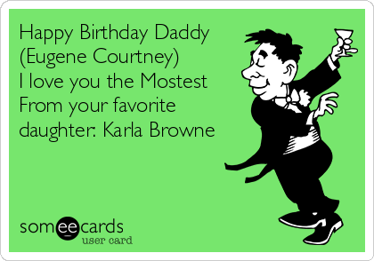 Happy Birthday Daddy (Eugene Courtney) I love you the Mostest  From your favorite daughter: Karla Browne