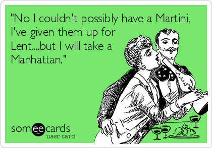 """""""No I couldn't possibly have a Martini, I've given them up for Lent....but I will take a Manhattan."""""""