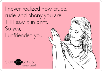 I never realized how crude,  rude, and phony you are. Till I saw it in print. So yea,  I unfriended you.