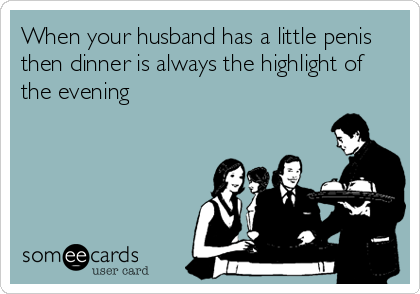 When your husband has a little penis then dinner is always the highlight of the evening