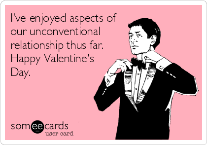 I've enjoyed aspects of our unconventional relationship thus far. Happy Valentine's Day.