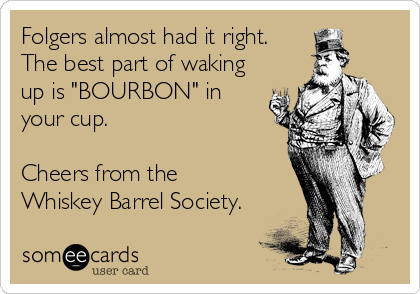 """Folgers almost had it right. The best part of waking up is """"BOURBON"""" in your cup.   Cheers from the Whiskey Barrel Society."""