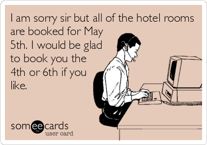 I am sorry sir but all of the hotel rooms are booked for May 5th. I would be glad to book you the 4th or 6th if you like.