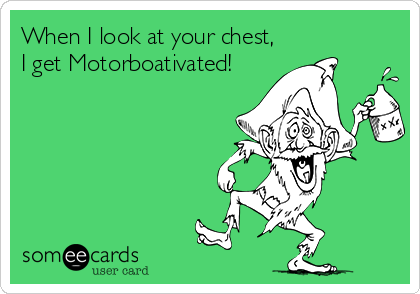 When I look at your chest, I get Motorboativated!