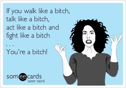 If you walk like a bitch,  talk like a bitch, act like a bitch and  fight like a bitch . . . You're a bitch!