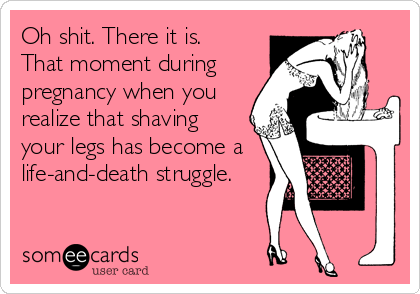 Oh shit. There it is.    That moment during pregnancy when you realize that shaving  your legs has become a life-and-death struggle.