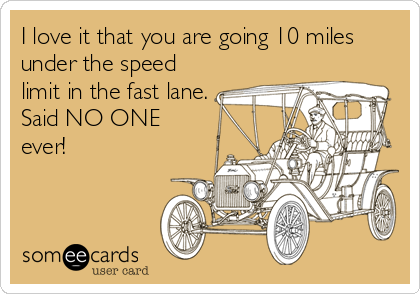 I love it that you are going 10 miles under the speed limit in the fast lane. Said NO ONE ever!