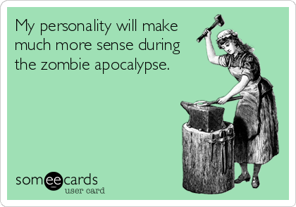 My personality will make much more sense during the zombie apocalypse.