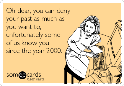 Oh dear, you can deny your past as much as you want to, unfortunately some of us know you since the year 2000.