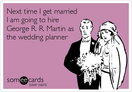 Next time I get married I am going to hire George R. R. Martin as the wedding planner