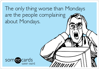 The only thing worse than Mondays are the people complaining about Mondays.