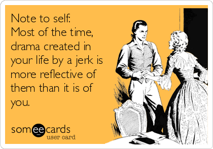 Note to self:  Most of the time,  drama created in your life by a jerk is more reflective of them than it is of you.