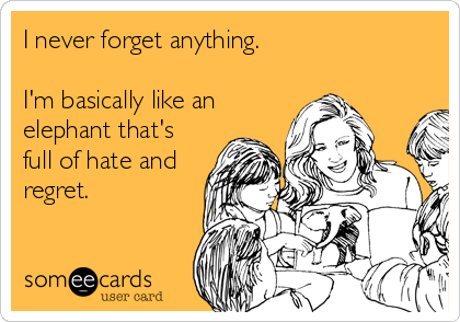 I never forget anything.  I'm basically like an elephant that's full of hate and regret.