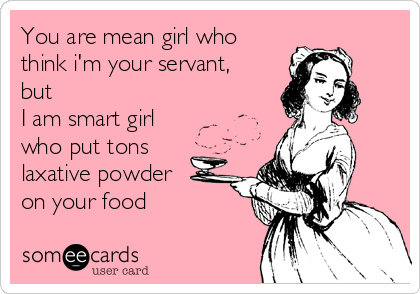 You are mean girl who think i'm your servant,  but I am smart girl who put tons  laxative powder  on your food
