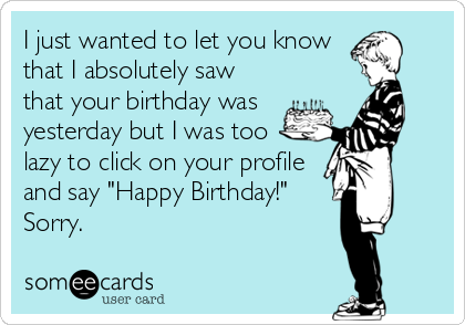 "I just wanted to let you know that I absolutely saw that your birthday was yesterday but I was too lazy to click on your profile and say ""Happy Birthday!"" Sorry."