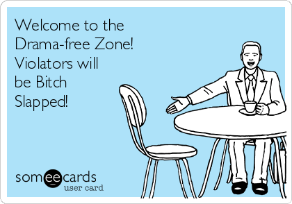 Welcome to the  Drama-free Zone! Violators will be Bitch Slapped!