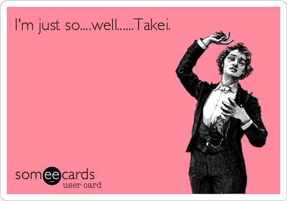 I'm just so....well......Takei.