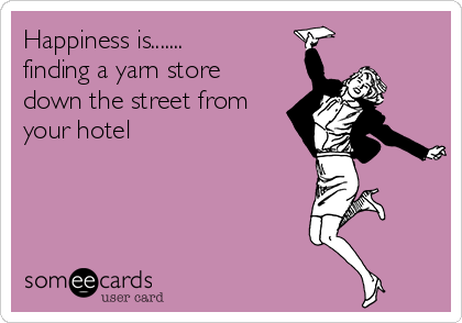 Happiness is....... finding a yarn store down the street from your hotel