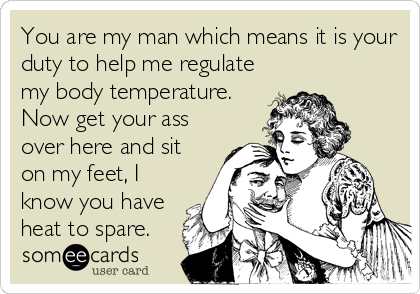 You are my man which means it is your duty to help me regulate my body temperature. Now get your ass over here and sit on my feet, I know you have heat to spare.