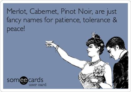 Merlot, Cabernet, Pinot Noir, are just  fancy names for patience, tolerance & peace!