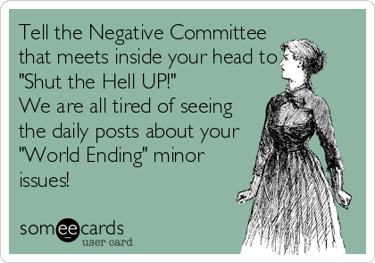 "Tell the Negative Committee that meets inside your head to ""Shut ""Shut the Hell UP!"" We are all tired of seeing the daily posts about your ""World Ending"" minor issues!"