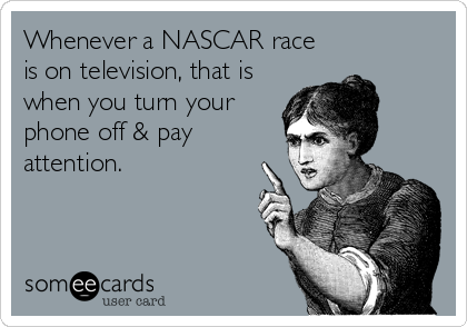 Whenever a NASCAR race is on television, that is when you turn your phone off & pay attention.
