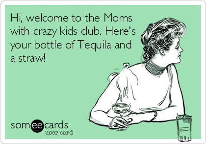Hi, welcome to the Moms with crazy kids club. Here's your bottle of Tequila and a straw!