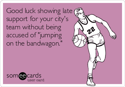 "Good luck showing late support for your city's team without being accused of ""jumping on the bandwagon."""