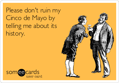 Please don't ruin my Cinco de Mayo by telling me about its history.