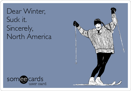 Dear Winter, Suck it. Sincerely,  North America